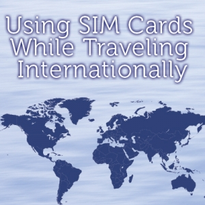 Using SIM Cards While Traveling Internationally