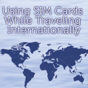 Using SIM Cards While Traveling Internationally